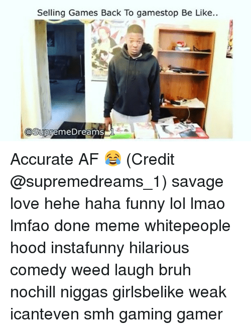 Gamestop, Memes, and 🤖: Selling Games Back To gamestop Be Like..  a Supreme Dreams Accurate AF 😂 (Credit @supremedreams_1) savage love hehe haha funny lol lmao lmfao done meme whitepeople hood instafunny hilarious comedy weed laugh bruh nochill niggas girlsbelike weak icanteven smh gaming gamer
