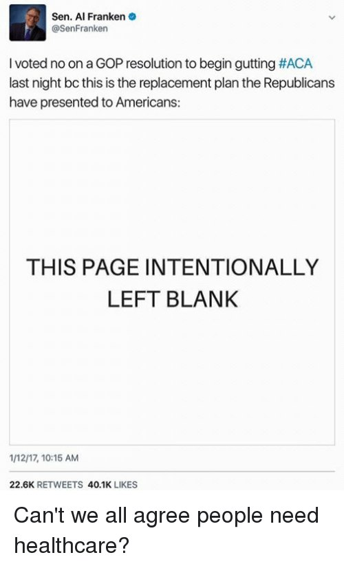 Memes, Blank, and 🤖: Sen. Al Franken  @SenFranken  l voted noon a GOP resolution to begin gutting #ACA  last night bc this is the replacement plan the Republicans  have presented to Americans:  THIS PAGE INTENTIONALLY  LEFT BLANK  1M217, 10:15 AM  22.6K  RETWEETS  40.1K  LIKES ‪Can't we all agree people need healthcare?‬
