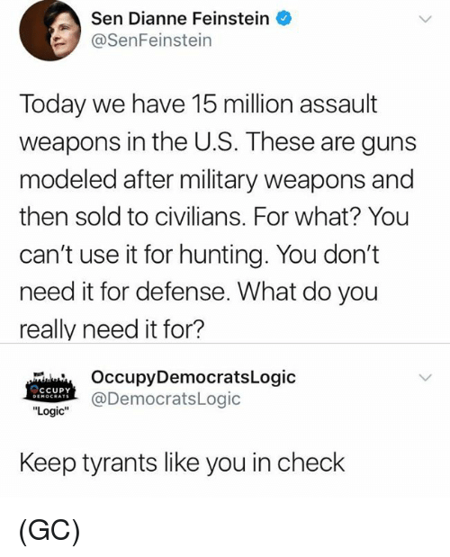 """Guns, Logic, and Memes: Sen Dianne Feinstein  SenFeinstein  Today we have 15 million assault  weapons in the U.S. These are guns  modeled after military weapons and  then sold to civilians. For what? You  can't use it for hunting. You don't  need it for defense. What do you  really need it for?  OccupyDemocratsLogic  @DemocratsLogic  CCUPY  """"Logic""""  Keep tyrants like you in check (GC)"""
