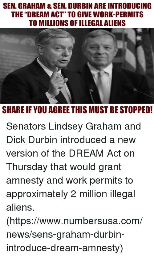 """Memes, News, and Work: SEN. GRAHAM & SEN. DURBIN ARE INTRODUCING  THE """"DREAM ACT"""" TO GIVE WORK-PERMITS  TO MILLIONS OF ILLEGAL ALIENS  SHARE IF YOU AGREE THIS MUST BE STOPPED! Senators Lindsey Graham and Dick Durbin  introduced a new version of the DREAM Act on Thursday that would grant amnesty and work permits to approximately 2 million illegal aliens.  (https://www.numbersusa.com/news/sens-graham-durbin-introduce-dream-amnesty)"""