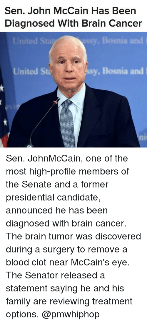 Presidential Candidate: Sen. John McCain Has Be  Diagnosed With Brain Cancer  Bosnia and l  United St  ssy, Bosnia and I Sen. JohnMcCain, one of the most high-profile members of the Senate and a former presidential candidate, announced he has been diagnosed with brain cancer. The brain tumor was discovered during a surgery to remove a blood clot near McCain's eye. The Senator released a statement saying he and his family are reviewing treatment options. @pmwhiphop