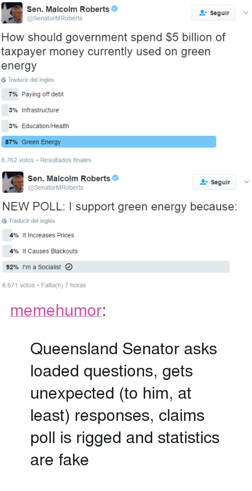 "Energy, Fake, and Money: Sen, Malcolm Roberts  @SenatorMRoberts  seguirV  How should government spend $5 billion of  taxpaver money currently used on green  energy  Traducir del inglés  7% Paying off debt  3% Infrastructure  3% Education/Health  87% Green Energy  8,762 votos Resultados finales  Sen, Malcolm Roberts  @SenatorMRoberts  seguir  NEW POLL  support green energy because:  Traducir del inglés  4% it increases Prices  4% it Causes Blackouts  92% I'm a Socialist。  8,671 votos Falta(n) 7 horas <p><a href=""http://memehumor.tumblr.com/post/157362584833/queensland-senator-asks-loaded-questions-gets"" class=""tumblr_blog"">memehumor</a>:</p>  <blockquote><p>Queensland Senator asks loaded questions, gets unexpected (to him, at least) responses, claims poll is rigged and statistics are fake</p></blockquote>"