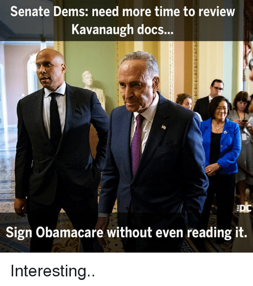 Memes, Obamacare, and Time: Senate Dems: need more time to review  Kavanaugh docs...  Sign Obamacare without even reading it Interesting..
