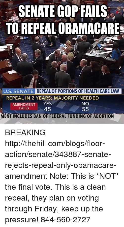 Friday, Memes, and Pressure: SENATE GOP FAILS  TO REPEAL OBAMACARE  U.S. SENATE  REPEAL OF PORTIONS OF HEALTH CARE LAW  REPEAL IN 2 YEARS; MAJORITY NEEDED  AMENDMENT YES  45  NO  FAILS  MENT INCLUDES BAN OF FEDERAL FUNDING OF ABORTION BREAKING http://thehill.com/blogs/floor-action/senate/343887-senate-rejects-repeal-only-obamacare-amendment  Note: This is *NOT* the final vote. This is a clean repeal, they plan on voting through Friday, keep up the pressure!  844-560-2727