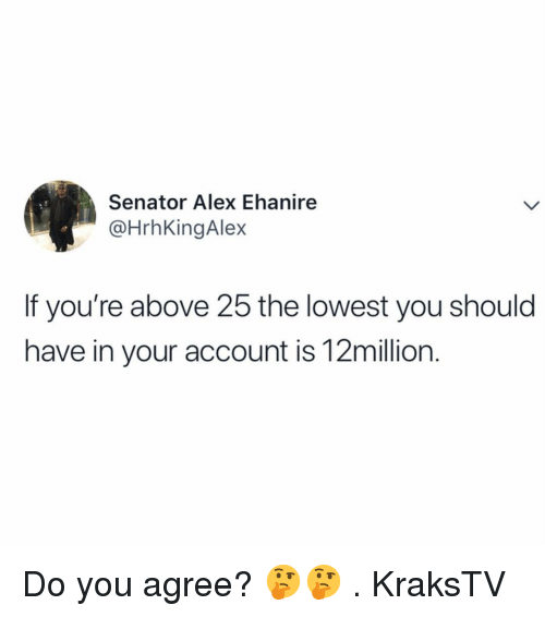 Memes, 🤖, and Account: Senator Alex Ehanire  @HrhKingAlex  If you're above 25 the lowest you should  have in your account is 12million. Do you agree? 🤔🤔 . KraksTV