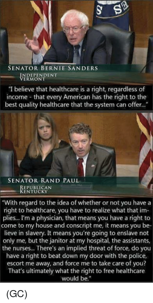 "Rand Paul: SENATOR BERNIE SANDERS  DEPENDENT  ERMONT  ""I believe that healthcare is a right, regardless of  income that every American has the right to the  best quality healthcare that the system can offer...  SENATOR RAND PAUL  EPUBLICAN  KENTUCKY  ""With regard to the idea of whether or not you have a  right to healthcare, you have to realize what that im-  plies... I'm a physician, that means you have a right to  come to my house and conscript me, it means you be-  lieve in slavery. It means you're going to enslave not  only me, but the janitor at my hospital, the assistants,  the nurses... There's an implied threat of force, do you  have a right to beat down my door with the police,  escort me away, and force me to take care of you?  That's ultimately what the right to free healthcare  would be."" (GC)"