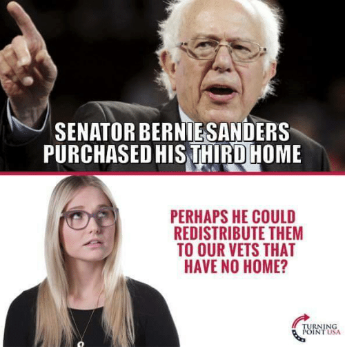 Bernie Sanders, Memes, and Home: SENATOR BERNİE-SANDERS  PURCHASEDHIS THIRD HOME  PERHAPS HE COULD  REDISTRIBUTE THEM  TO OUR VETS THAT  HAVE NO HOME?  POINT USA