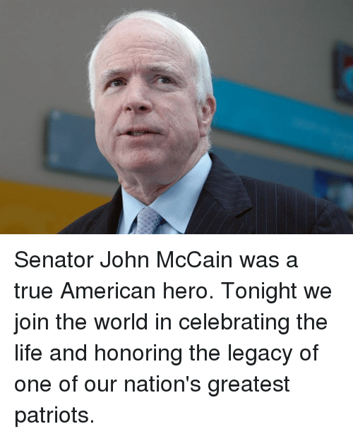 Life, Memes, and Patriotic: Senator John McCain was a true American hero. Tonight we join the world in celebrating the life and honoring the legacy of one of our nation's greatest patriots.