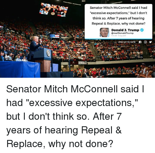"After 7: Senator Mitch McConnell said I had  ""excessive expectations,"" but I don't  think so. After 7 years of hearing  Repeal & Replace, why not done?  Donald 3. Trump  @realDonaldTrump  14 AM-9 Aug 2o1  STAY UP TO DATE  回乡 Senator Mitch McConnell said I had ""excessive expectations,"" but I don't think so. After 7 years of hearing Repeal & Replace, why not done?"