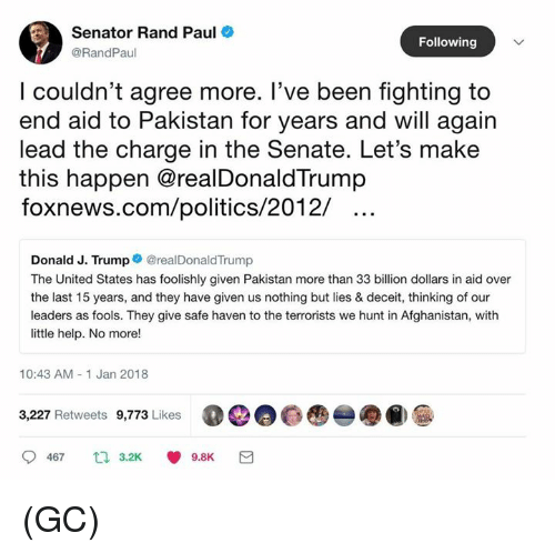 Rand Paul: Senator Rand Paul  @RandPaul  Following  l couldn't agree more. T've been tighting to  end aid to Pakistan for years and will again  lead the charge in the Senate. Let's make  this happen @realDonaldTrump  foxnews.com/politics/2012/  Donald J. Trump@realDonaldTrump  The United States has foolishly given Pakistan more than 33 billion dollars in aid over  the last 15 years, and they have given us nothing but lies & deceit, thinking of our  leaders as fools. They give safe haven to the terrorists we hunt in Afghanistan, with  little help. No more!  10:43 AM- 1 Jan 2018  3,227 Retweets 9,773 Likes  00@  -●@)  9467  3.2K  9.8K (GC)