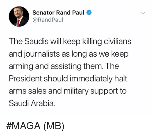 Rand Paul: Senator Rand Paul  @RandPaul  The Saudis will keep killing civilians  and journalists as long as we keep  arming and assisting them. The  President should immediately halt  arms sales and military support to  Saudi Arabia #MAGA   (MB)