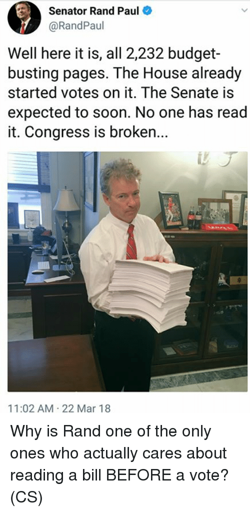 Rand Paul: Senator Rand Paul  @RandPaul  Well here it is, all 2,232 budget-  busting pages. The House already  started votes on it. The Senate is  expected to soon. No one has read  it. Congress is broken...  11:02 AM 22 Mar 18 Why is Rand one of the only ones who actually cares about reading a bill BEFORE a vote?   (CS)