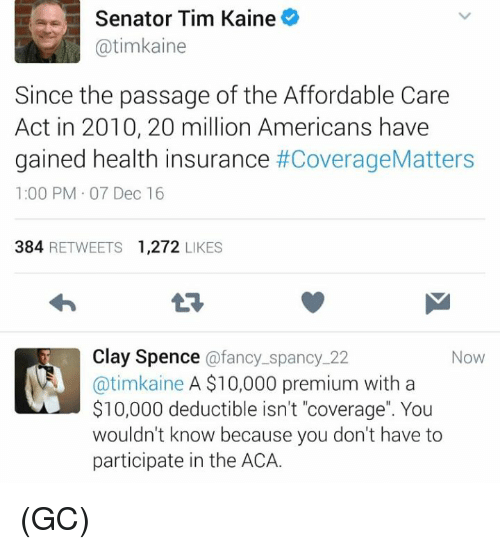"Memes, Health Insurance, and 🤖: Senator Tim Kaine  atimkaine  Since the passage of the Affordable Care  Act in 2010, 20 million Americans have  gained health insurance  #CoverageMatters  1:00 PM 07 Dec 16  384  RETWEETS 1,272  LIKES  Clay Spence  afancy spanc  22  Now  @timkaine A $10,000 premium with a  $10,000 deductible isn't ""coverage"". You  wouldn't know because you don't have to  participate in the ACA. (GC)"