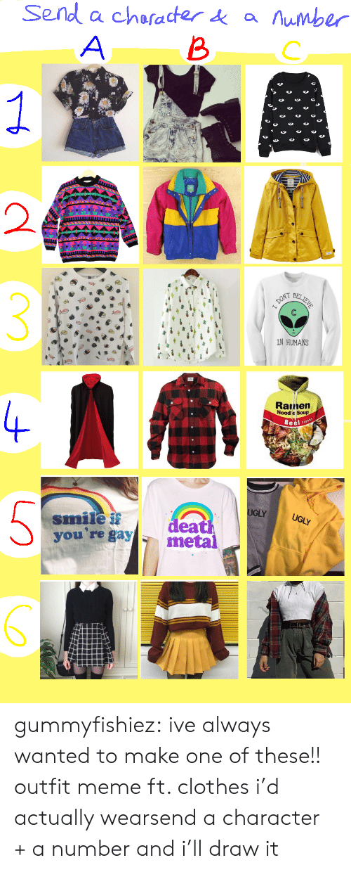 Clothes, Meme, and Ramen: Send a character ά a numbr  BC  2  IN HUMANS  Ramen  Nood e Soup  LY  smile  you're gay  ea  metal gummyfishiez:  ive always wanted to make one of these!! outfit meme ft. clothes i'd actually wearsend a character + a number and i'll draw it