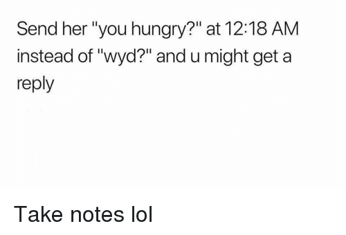 "Funny, Lol, and Wyd: Send her ""you hungr?"" at 12:18 AM  instead of ""wyd?"" and u might get a  reply Take notes lol"