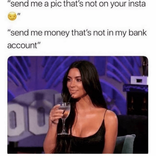 "Money, Bank, and Girl Memes: ""send me a pic that's not on your insta  ""send me money that's not in my bank  account"""