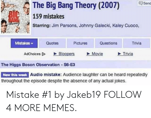 Bloopers: Send  The Big Bang Theory (2007)  BIC  BANG  theors  159 mistakes  Starring: Jim Parsons, Johnny Galecki, Kaley Cuoco,  Mistakes  Quotes  Pictures  Questions  Trivia  Trivia  Bloopers  Movie  AdChoices D  The Higgs Boson Observation S6-E3  New this week Audio mistake: Audience laughter can be heard repeatedly  throughout the episode despite the absence of any actual jokes Mistake #1 by Jakeb19 FOLLOW 4 MORE MEMES.