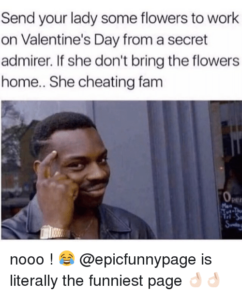 Cheating, Fam, and Memes: Send your lady some flowers to work  on Valentine's Day from a secret  admirer. If she don't bring the flowers  home.. She cheating fam  0  Per  rl nooo ! 😂 @epicfunnypage is literally the funniest page 👌🏻👌🏻