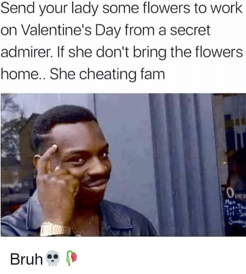 Bruh, Cheating, and Fam: Send your lady some flowers to work  on Valentine's Day from a secret  admirer. If she don't bring the flowers  home.. She cheating fam  Open  rl Bruh💀🥀