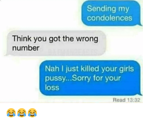 Girls, Pussy, and Sorry: Sending my  condolences  Think you got the wrong  Nah I just killed your girls  pussy...Sorry for your  loss  Read 13:32 😂😂😂