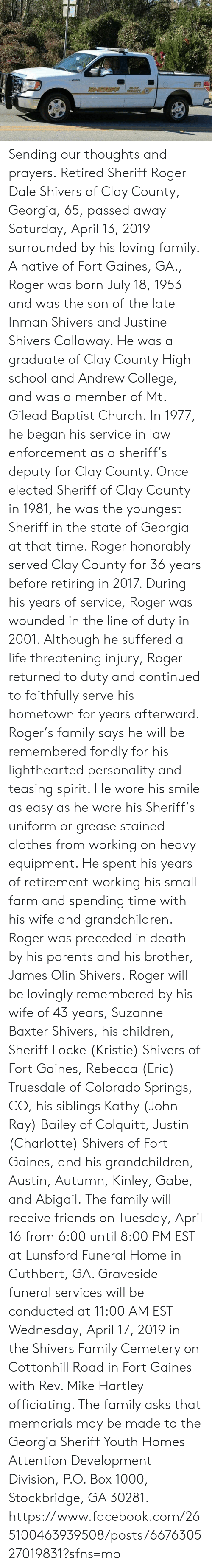 Children, Church, and Clothes: Sending our thoughts and prayers. Retired Sheriff Roger Dale Shivers of Clay County, Georgia, 65, passed away Saturday, April 13, 2019 surrounded by his loving family.  A native of Fort Gaines, GA., Roger was born July 18, 1953 and was the son of the late Inman Shivers and Justine Shivers Callaway. He was a graduate of Clay County High school and Andrew College, and was a member of Mt. Gilead Baptist Church.  In 1977, he began his service in law enforcement as a sheriff's deputy for Clay County. Once elected Sheriff of Clay County in 1981, he was the youngest Sheriff in the state of Georgia at that time. Roger honorably served Clay County for 36 years before retiring in 2017. During his years of service, Roger was wounded in the line of duty in 2001. Although he suffered a life threatening injury, Roger returned to duty and continued to faithfully serve his hometown for years afterward.  Roger's family says he will be remembered fondly for his lighthearted personality and teasing spirit. He wore his smile as easy as he wore his Sheriff's uniform or grease stained clothes from working on heavy equipment. He spent his years of retirement working his small farm and spending time with his wife and grandchildren.  Roger was preceded in death by his parents and his brother, James Olin Shivers. Roger will be lovingly remembered by his wife of 43 years, Suzanne Baxter Shivers, his children, Sheriff Locke (Kristie) Shivers of Fort Gaines, Rebecca (Eric) Truesdale of Colorado Springs, CO, his siblings Kathy (John Ray) Bailey of Colquitt, Justin (Charlotte) Shivers of Fort Gaines, and his grandchildren, Austin, Autumn, Kinley, Gabe, and Abigail.  The family will receive friends on Tuesday, April 16 from 6:00 until 8:00 PM EST at Lunsford Funeral Home in Cuthbert, GA. Graveside funeral services will be conducted at 11:00 AM EST Wednesday, April 17, 2019 in the Shivers Family Cemetery on Cottonhill Road in Fort Gaines with Rev. Mike Hartley officia