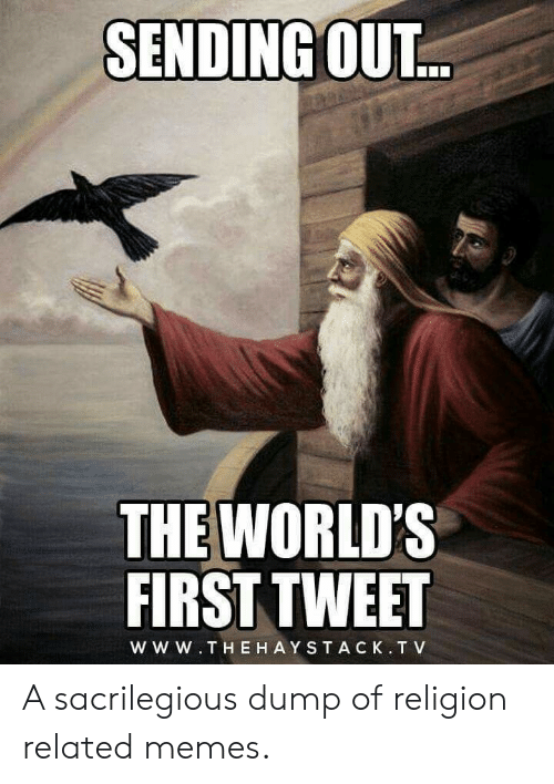 Memes, Religion, and Tweet: SENDING OUT...  THE WORLD'S  FIRST TWEET  WW W.THE HAYSTACK.T V A sacrilegious dump of religion related memes.