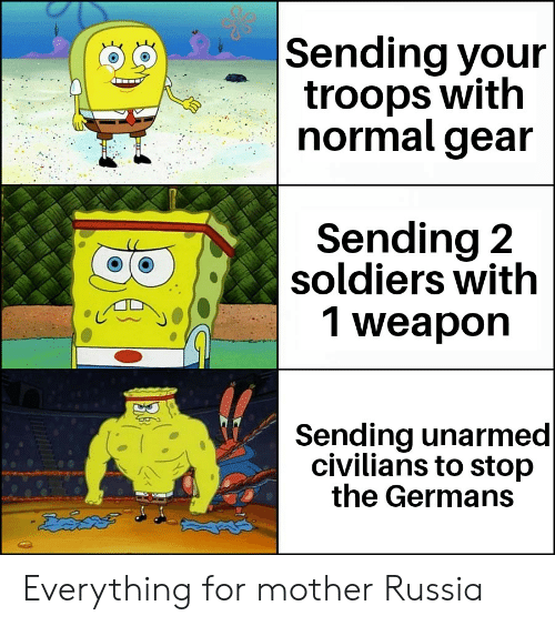 Soldiers, History, and Russia: Sending your  troops with  normal gear  Sending 2  soldiers with  1 weapon  Sending unarmed   civilians to stop  the Germans Everything for mother Russia