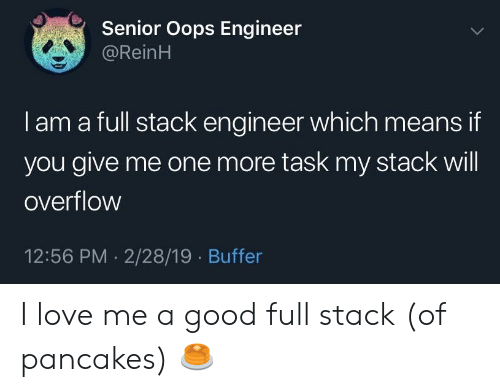 Love, Good, and One: Senior Oops Engineer  @ReinH  I am a full stack engineer which means if  you give me one more task my stack will  overflow  12:56 PM 2/28/19 Buffer I love me a good full stack (of pancakes) 🥞