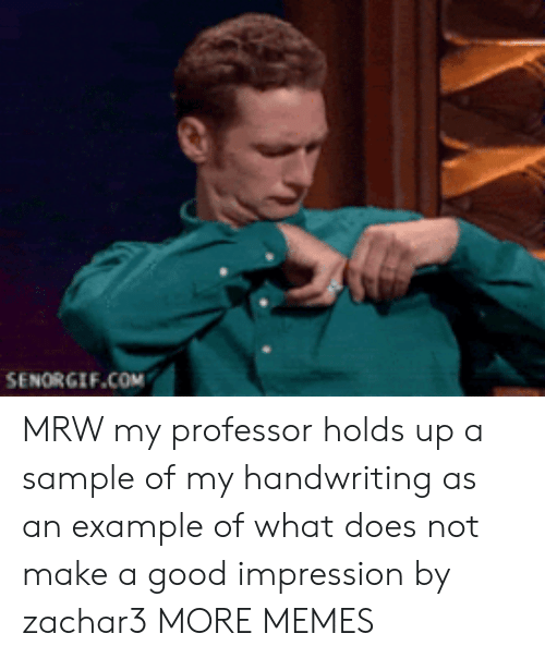 Dank, Memes, and Mrw: SENORGIF.COM MRW my professor holds up a sample of my handwriting as an example of what does not make a good impression by zachar3 MORE MEMES