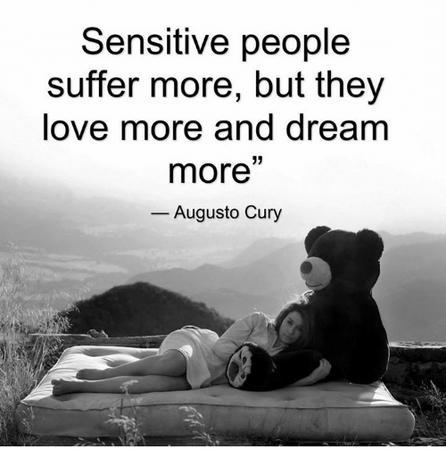 Love, Memes, and Dreams: Sensitive people  suffer more, but they  love more and dream  33  more  Augusto Cury