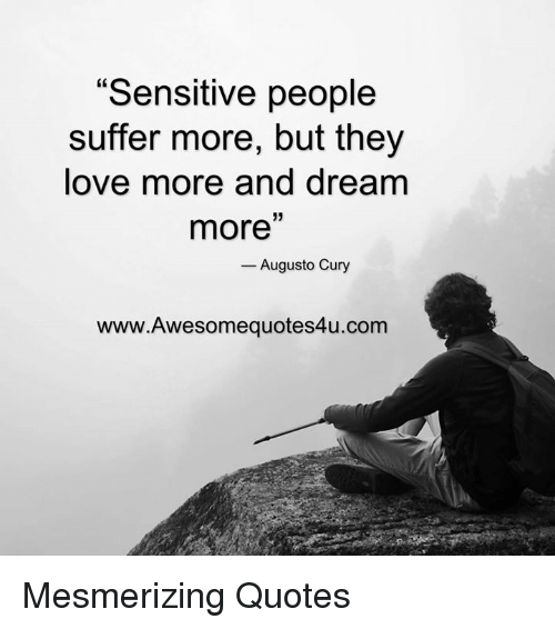 "Memes, Suffering, and 🤖: ""Sensitive people  suffer more, but they  love more and dream  33  more  Augusto Cury  www.Awesomequotes4u.com Mesmerizing Quotes"