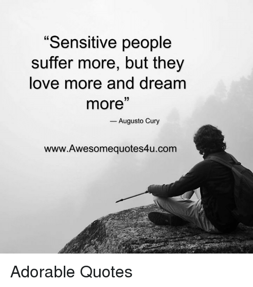 "Memes, Suffering, and Adorable: ""Sensitive people  suffer more, but they  love more and dream  33  more  Augusto Cury  www.Awesomequotes4u.com Adorable Quotes"