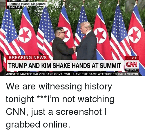 "cnn.com, Memes, and News: Sentosa Island, Singapore  9:04 AM  BREAKING NEWS  LIVE  TRUMP AND KIM SHAKE HANDS AT SUMMIT CNN  9:04 PM ET  MINISTER MATTEO SALVINI SAYS GOVT. ""WILL HAVE THE SAME ATTITUDE TO CUOMO PRIMETIME We are witnessing history tonight ***I'm not watching CNN, just a screenshot I grabbed online."