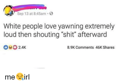 """afterward: Sep 13 at 8:45am.  White people love yawning extremely  loud then shouting """"shit"""" afterward  2.4K  8.9K Comments 46K Shares me😪irl"""