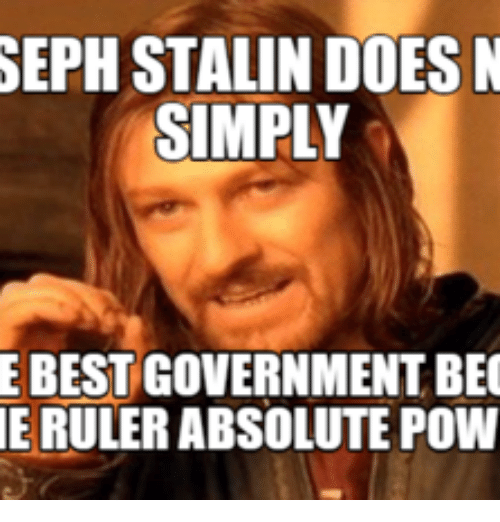 Joseph Stalin Meme: SEPH STALIN DOES N  SIMPLY  E BEST GOVERNMENT BEC  IE RULER ABSOLUTE POW
