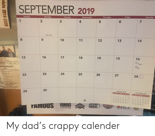 Dad, Friday, and Diamond: SEPTEMBER 2019  Saturday  Friday  Thursday  Wednesday  Tuesday  Monday  Sunday  6  5  3  2  1  Labor Day  14  13  12  11  10  16  15  19  18  17  16  15  Unique Quality  Affordable  welers  Newark  19 Event Schedule  Event  FE box of dheco  with p  over $4  Mnhopping Day 9:30-7  27  26  25  24  28  23  Diamond Sa  22  Ladion Nign 4-7  C Awrm  47  Ladin Nigh 4-7  4  liday Open He 9-4  12  Men's Stppig D36-7  Monday-Fridday 930AM-5PM  Saturday 9AM-1PM  740-344-9259  44 South 2nd St. Newark, OH 43055  PughaDesignerJewelers.com  AUGUST 2019  30  OCTOBER 2019  SMTWTFS  29  S M T W T FS  1 2 3  4567 89 10  11 12 13 14 1516 17  1 2  3 4 5  9 1011 12  13 14 15 16 17 18 19  6 7 8  18 19 20 21 22 23 24  20 21 22 23 24 25 26  25 26 27 28 29 30 31  27 28 29 30 31  FAMOUS  SUPPLY  PITTSBU  INDUSTRIAL  USTRIAL L N  PPH  J.F  GOOD  TAMUUS  EATING  SRA FOw SOLUTIONS  HEATING&COac.PRO rs  7  edule 2019-2020 My dad's crappy calender