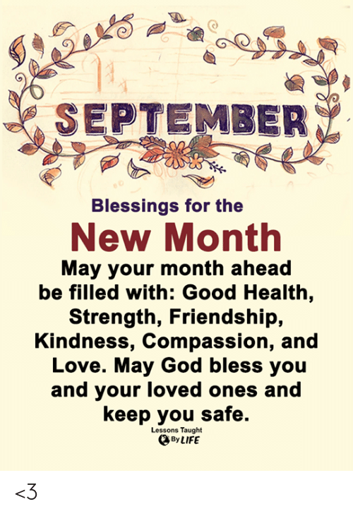 Blessings: SEPTEMBER  Blessings for the  New Month  May your month ahead  be filled with: Good Health,  Strength, Friendship,  Kindness, Compassion, and  Love. May God bless you  and your loved ones and  keep you safe.  Lessons Taught  By LIFE <3