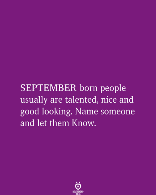 Good, Nice, and Looking: SEPTEMBER born people  usually are talented, nice and  good looking. Name someone  and let them Know.  RELATIONSHIP  RULES