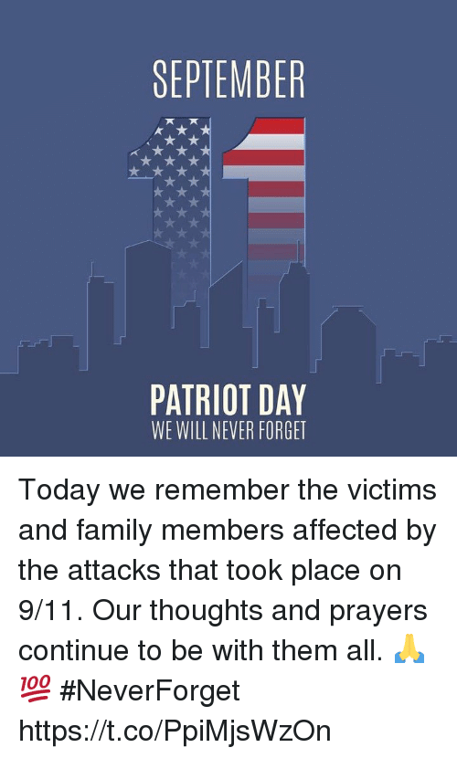 9/11, Family, and Today: SEPTEMBER  PATRIOT DAY  WE WILL NEVER FORGET Today we remember the victims and family members affected by the attacks that took place on 9/11. Our thoughts and prayers continue to be with them all. 🙏💯 #NeverForget https://t.co/PpiMjsWzOn