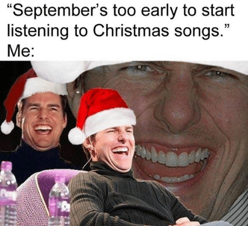 """Too Early: """"September's too early to start  listening to Christmas songs.""""  Me:"""