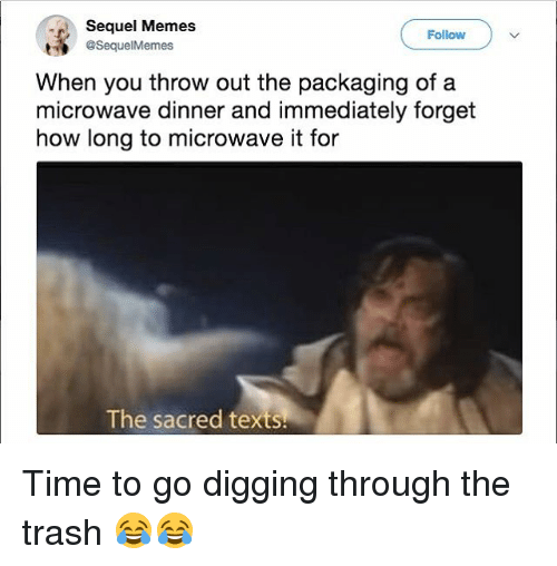Funny, Memes, and Trash: Sequel Memes  Follow  t @SequelMemes  When you throw out the packaging ofa  microwave dinner and immediately forget  how long to microwave it for  The sacred texts Time to go digging through the trash 😂😂