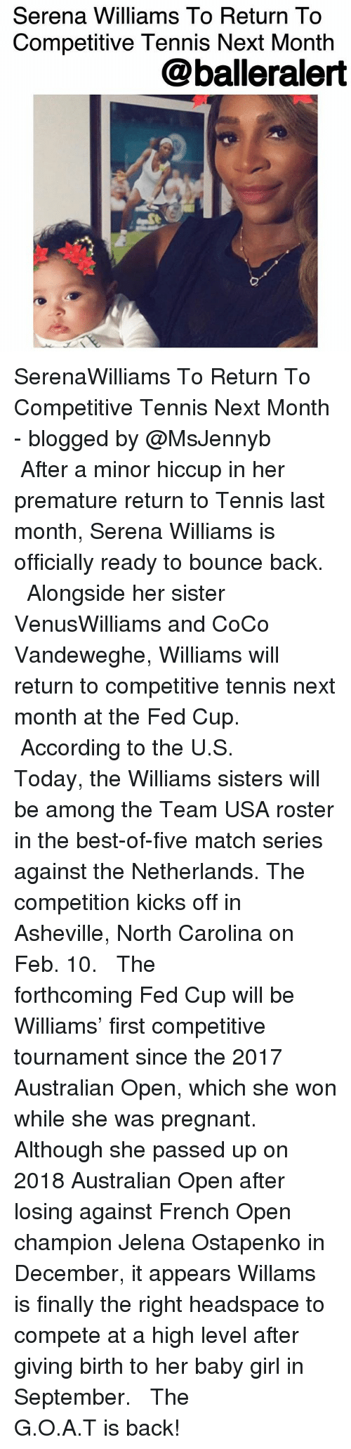 CoCo, Memes, and Pregnant: Serena Williams To Return To  Competitive Tennis Next Month  @balleralert SerenaWilliams To Return To Competitive Tennis Next Month - blogged by @MsJennyb ⠀⠀⠀⠀⠀⠀⠀ ⠀⠀⠀⠀⠀⠀⠀ After a minor hiccup in her premature return to Tennis last month, Serena Williams is officially ready to bounce back. ⠀⠀⠀⠀⠀⠀⠀ ⠀⠀⠀⠀⠀⠀⠀ Alongside her sister VenusWilliams and CoCo Vandeweghe, Williams will return to competitive tennis next month at the Fed Cup. ⠀⠀⠀⠀⠀⠀⠀ ⠀⠀⠀⠀⠀⠀⠀ According to the U.S. Today, the Williams sisters will be among the Team USA roster in the best-of-five match series against the Netherlands. The competition kicks off in Asheville, North Carolina on Feb. 10. ⠀⠀⠀⠀⠀⠀⠀ ⠀⠀⠀⠀⠀⠀⠀ The forthcoming Fed Cup will be Williams' first competitive tournament since the 2017 Australian Open, which she won while she was pregnant. Although she passed up on 2018 Australian Open after losing against French Open champion Jelena Ostapenko in December, it appears Willams is finally the right headspace to compete at a high level after giving birth to her baby girl in September. ⠀⠀⠀⠀⠀⠀⠀ ⠀⠀⠀⠀⠀⠀⠀ The G.O.A.T is back!