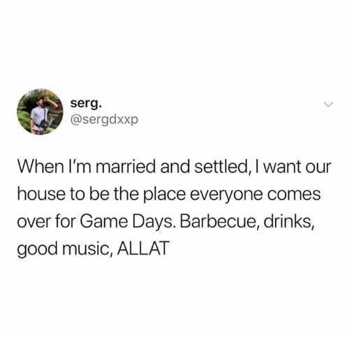 Music, Game, and Good: serg.  @sergdxxp  When I'm married and settled, Iwant our  house to be the place everyone comes  over for Game Days. Barbecue, drinks,  good music, ALLAT