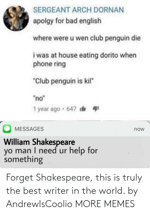 "Writer: SERGEANT ARCH DORNAN  apolgy for bad english  where were u wen club penguin die  i was at house eating dorito when  phone ring  ""Club penguin is kil""  ""no""  1 year ago · 647 i  MESSAGES  now  William Shakespeare  yo man I need ur help for  something Forget Shakespeare, this is truly the best writer in the world. by AndrewIsCoolio MORE MEMES"