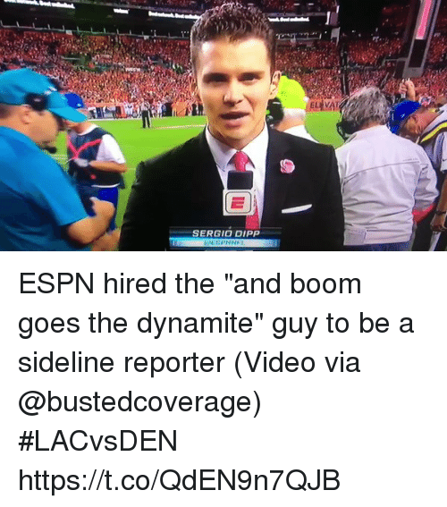 """Espn, Sports, and Video: SERGIO DIPP ESPN hired the """"and boom goes the dynamite"""" guy to be a sideline reporter  (Video via @bustedcoverage) #LACvsDEN https://t.co/QdEN9n7QJB"""