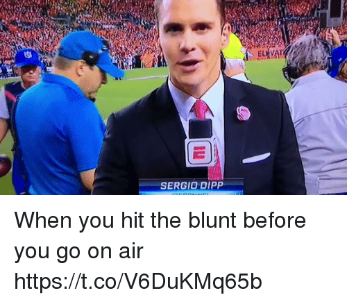 aires: SERGIO DIPP When you hit the blunt before you go on air https://t.co/V6DuKMq65b