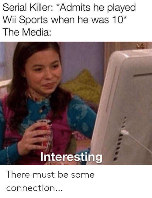 Serial: Serial Killer: *Admits he played  Wii Sports when he was 10*  The Media:  Interesting There must be some connection…