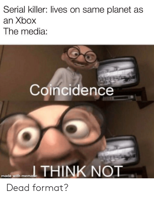 Serial: Serial killer: lives on same planet as  an Xbox  The media:  Coincidence  THINK NOT  made with mematic Dead format?