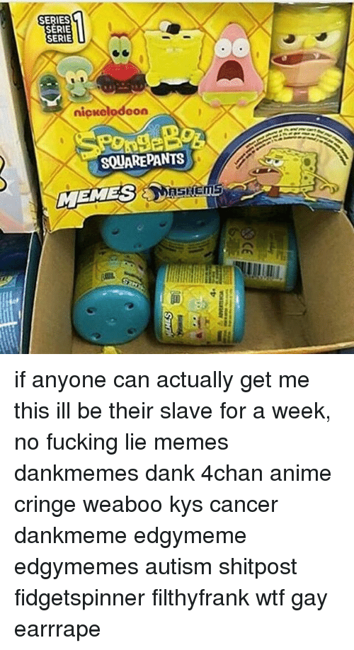 4chan, Anime, and Dank: SERIES  SERIE  SERIE  nionelodoon  SQUAREPANTS  MEMESSHEME if anyone can actually get me this ill be their slave for a week, no fucking lie memes dankmemes dank 4chan anime cringe weaboo kys cancer dankmeme edgymeme edgymemes autism shitpost fidgetspinner filthyfrank wtf gay earrrape