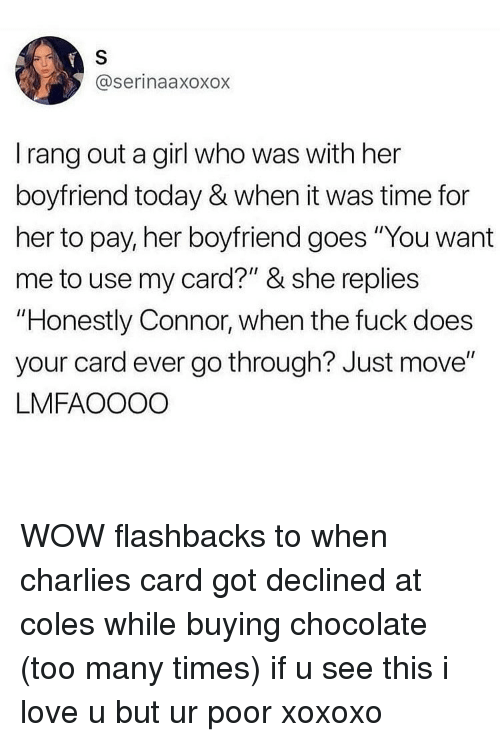 """Love, Memes, and Wow: @serinaaxoxox  I rang out a girl who was with her  boyfriend today & when it was time for  her to pay, her boyfriend goes """"You want  me to use my card?"""" & she replies  """"Honestly Connor, when the fuck does  your card ever go through? Just move""""  LMFAOOOO WOW flashbacks to when charlies card got declined at coles while buying chocolate (too many times) if u see this i love u but ur poor xoxoxo"""